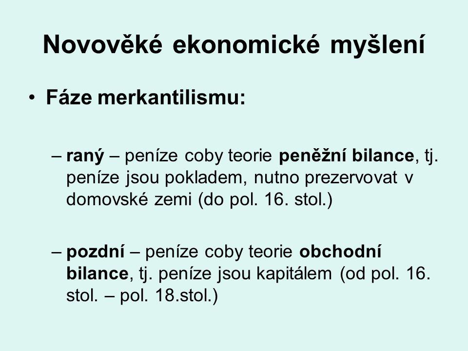Novověké ekonomické myšlení Fáze merkantilismu: –raný – peníze coby teorie peněžní bilance, tj. peníze jsou pokladem, nutno prezervovat v domovské zem