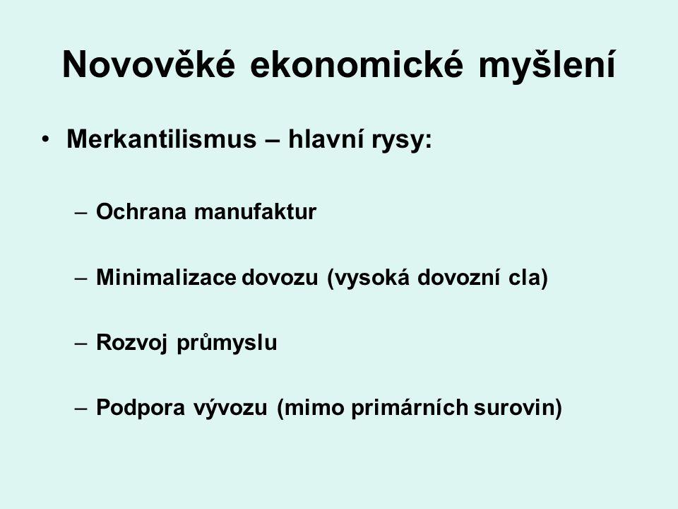 Novověké ekonomické myšlení Merkantilismus – hlavní rysy: –Ochrana manufaktur –Minimalizace dovozu (vysoká dovozní cla) –Rozvoj průmyslu –Podpora vývo