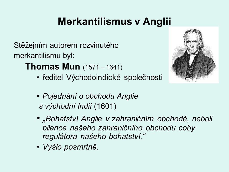 Merkantilismus v Anglii Stěžejním autorem rozvinutého merkantilismu byl: Thomas Mun (1571 – 1641) ředitel Východoindické společnosti Pojednání o obcho