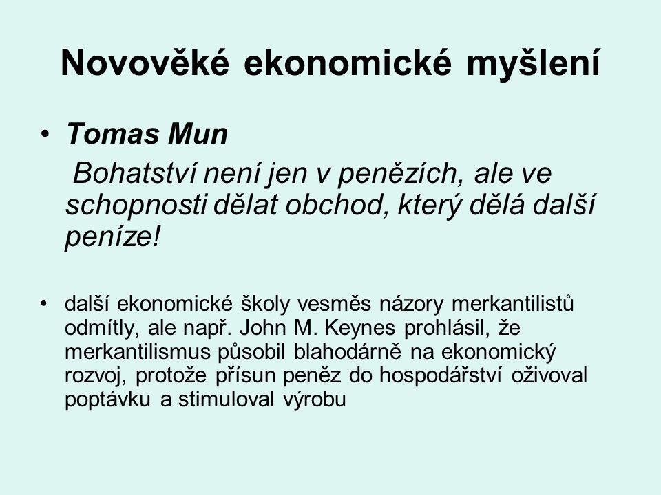 Novověké ekonomické myšlení Tomas Mun Bohatství není jen v penězích, ale ve schopnosti dělat obchod, který dělá další peníze! další ekonomické školy v