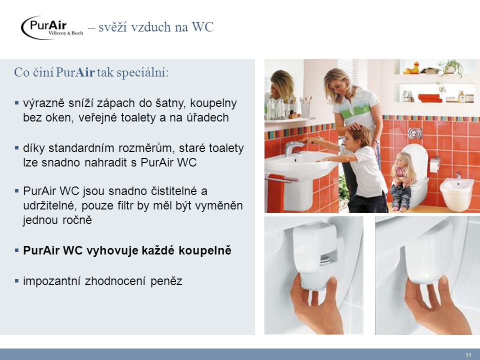 Co činí PurAir tak speciální:  výrazně sníží zápach do šatny, koupelny bez oken, veřejné toalety a na úřadech  díky standardním rozměrům, staré toalety lze snadno nahradit s PurAir WC  PurAir WC jsou snadno čistitelné a udržitelné, pouze filtr by měl být vyměněn jednou ročně  PurAir WC vyhovuje každé koupelně  impozantní zhodnocení peněz 11 – svěží vzduch na WC