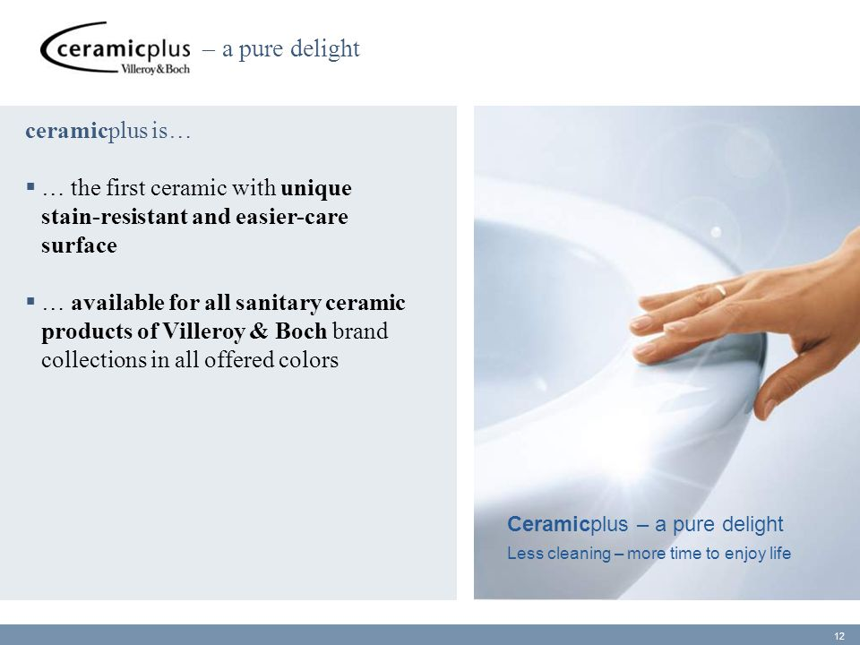 ceramicplus is…  … the first ceramic with unique stain-resistant and easier-care surface  … available for all sanitary ceramic products of Villeroy