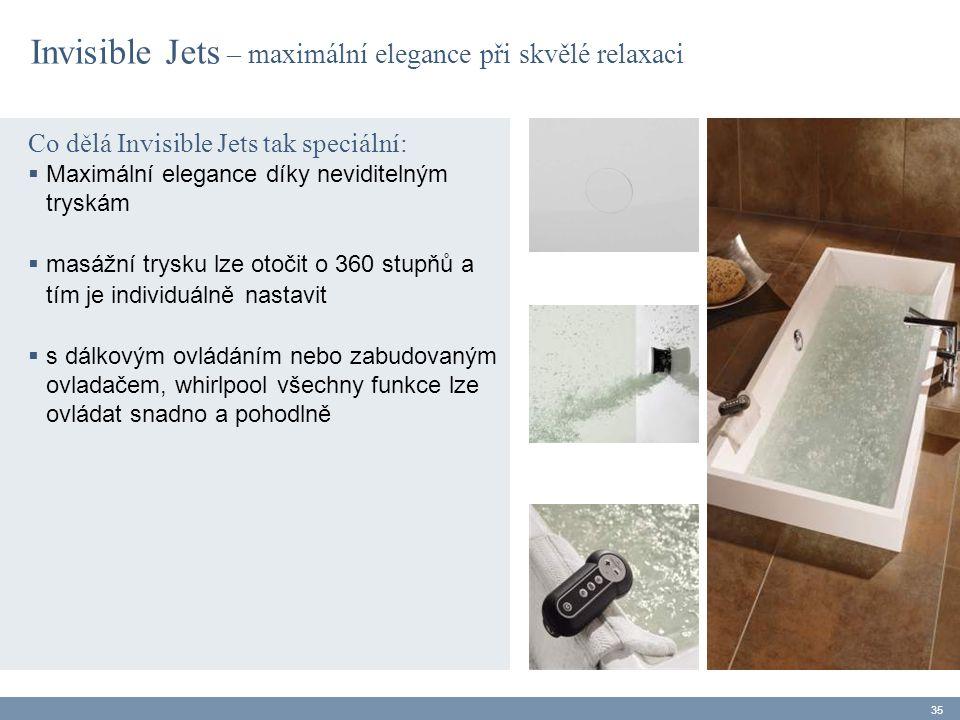 Co dělá Invisible Jets tak speciální:  Maximální elegance díky neviditelným tryskám  masážní trysku lze otočit o 360 stupňů a tím je individuálně nastavit  s dálkovým ovládáním nebo zabudovaným ovladačem, whirlpool všechny funkce lze ovládat snadno a pohodlně 35 Invisible Jets – maximální elegance při skvělé relaxaci