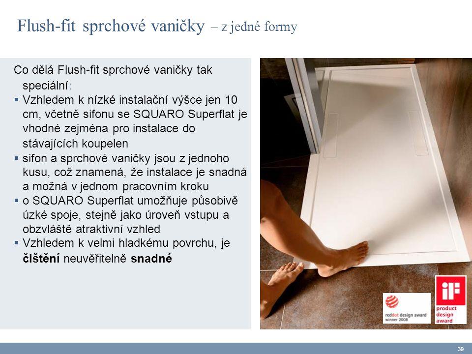 Co dělá Flush-fit sprchové vaničky tak speciální :  Vzhledem k nízké instalační výšce jen 10 cm, včetně sifonu se SQUARO Superflat je vhodné zejména pro instalace do stávajících koupelen  sifon a sprchové vaničky jsou z jednoho kusu, což znamená, že instalace je snadná a možná v jednom pracovním kroku  o SQUARO Superflat umožňuje působivě úzké spoje, stejně jako úroveň vstupu a obzvláště atraktivní vzhled  Vzhledem k velmi hladkému povrchu, je čištění neuvěřitelně snadné 39 Flush-fit sprchové vaničky – z jedné formy
