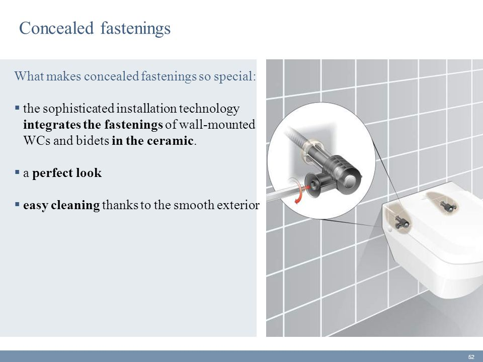Concealed fastenings What makes concealed fastenings so special:  the sophisticated installation technology integrates the fastenings of wall-mounted