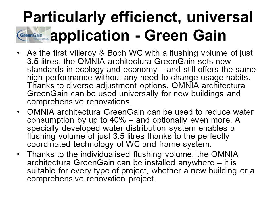 Particularly efficienct, universal application - Green Gain As the first Villeroy & Boch WC with a flushing volume of just 3.5 litres, the OMNIA architectura GreenGain sets new standards in ecology and economy – and still offers the same high performance without any need to change usage habits.