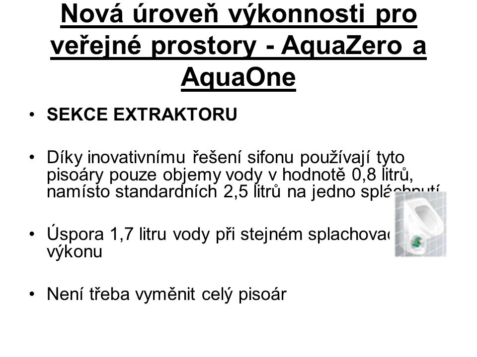 Nová úroveň výkonnosti pro veřejné prostory - AquaZero a AquaOne SEKCE EXTRAKTORU Díky inovativnímu řešení sifonu používají tyto pisoáry pouze objemy vody v hodnotě 0,8 litrů, namísto standardních 2,5 litrů na jedno spláchnutí.