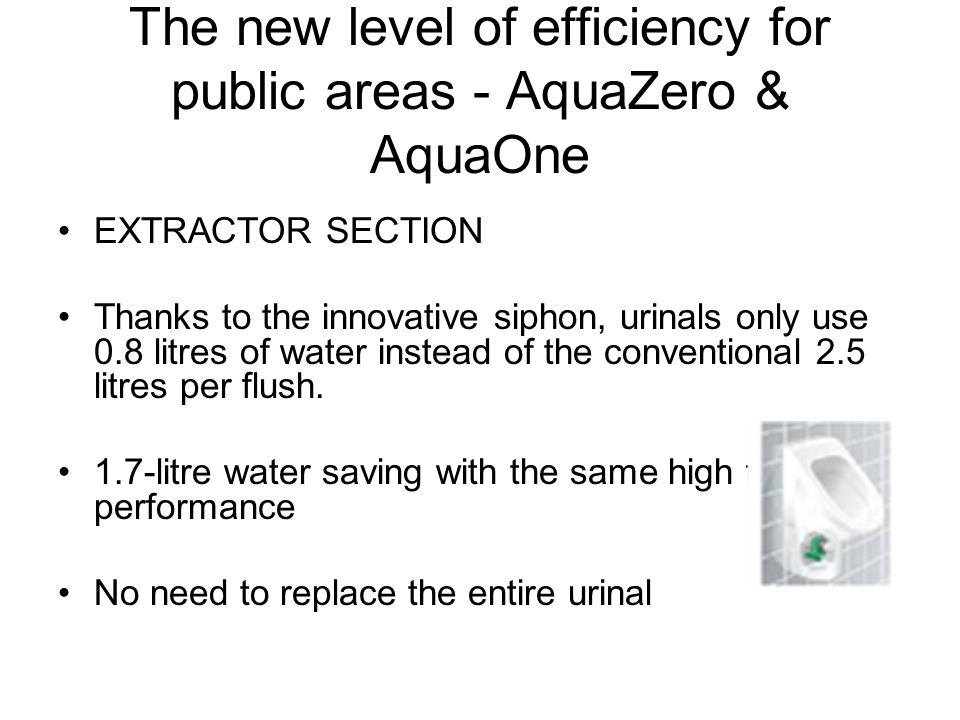 The new level of efficiency for public areas - AquaZero & AquaOne EXTRACTOR SECTION Thanks to the innovative siphon, urinals only use 0.8 litres of water instead of the conventional 2.5 litres per flush.