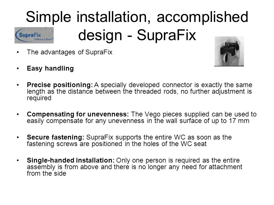 Simple installation, accomplished design - SupraFix The advantages of SupraFix Easy handling Precise positioning: A specially developed connector is e