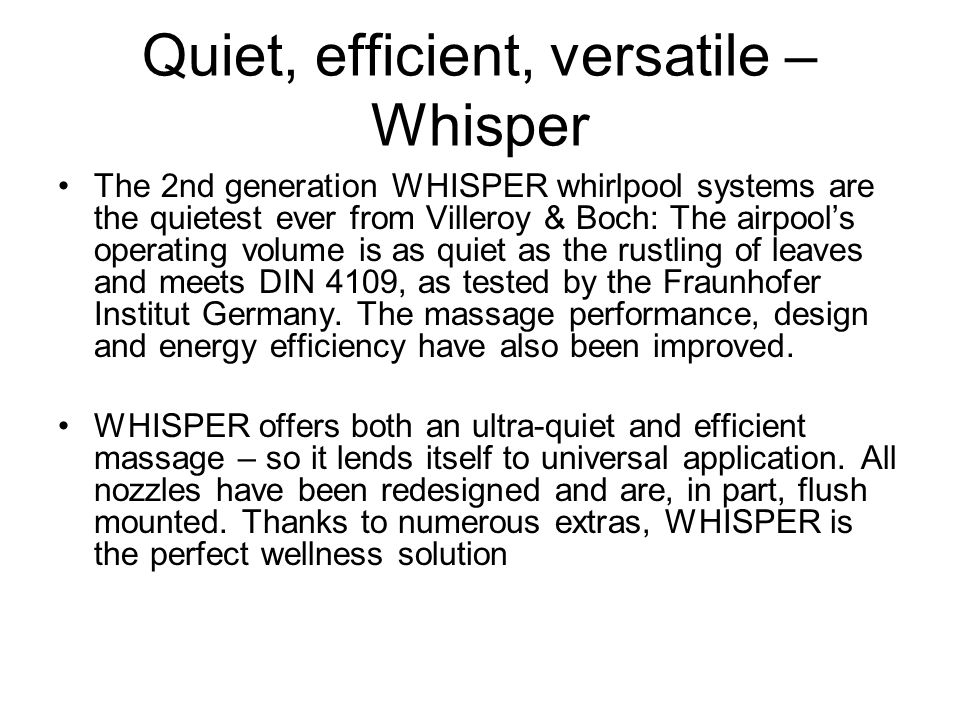 Quiet, efficient, versatile – Whisper The 2nd generation WHISPER whirlpool systems are the quietest ever from Villeroy & Boch: The airpool's operating volume is as quiet as the rustling of leaves and meets DIN 4109, as tested by the Fraunhofer Institut Germany.