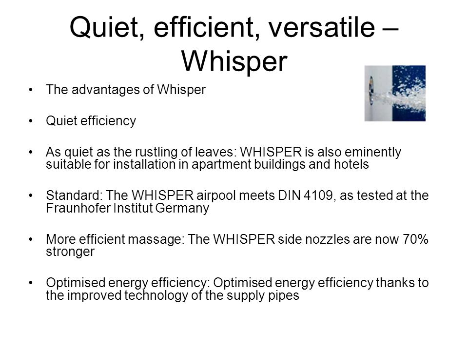 Quiet, efficient, versatile – Whisper The advantages of Whisper Quiet efficiency As quiet as the rustling of leaves: WHISPER is also eminently suitabl