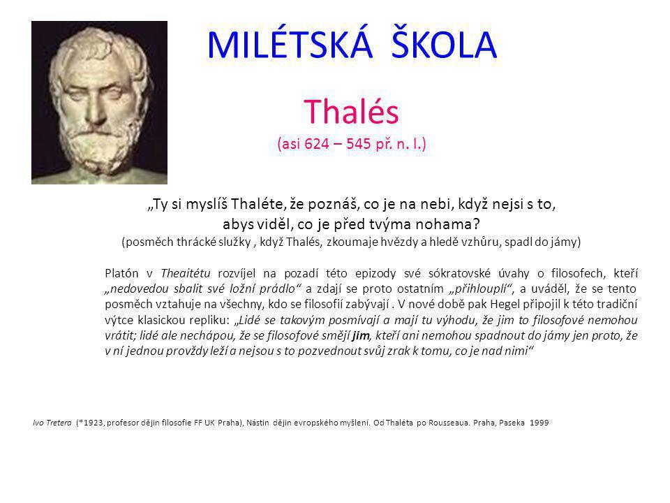 """MILÉTSKÁ ŠKOLA Thalés (asi 624 – 545 př. n. l.) """"Ty si myslíš Thaléte, že poznáš, co je na nebi, když nejsi s to, abys viděl, co je před tvýma nohama?"""