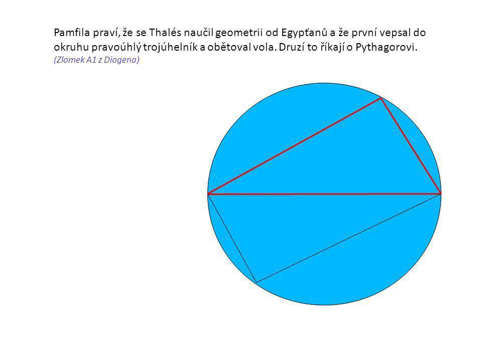 Pamfila praví, že se Thalés naučil geometrii od Egypťanů a že první vepsal do okruhu pravoúhlý trojúhelník a obětoval vola. Druzí to říkají o Pythagor