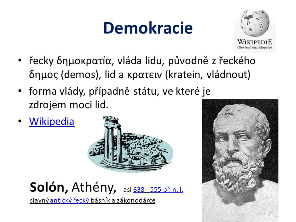 Demokracie řecky δημοκρατíα, vláda lidu, původně z řeckého δημος (demos), lid a κρατειν (kratein, vládnout) forma vlády, případně státu, ve které je z