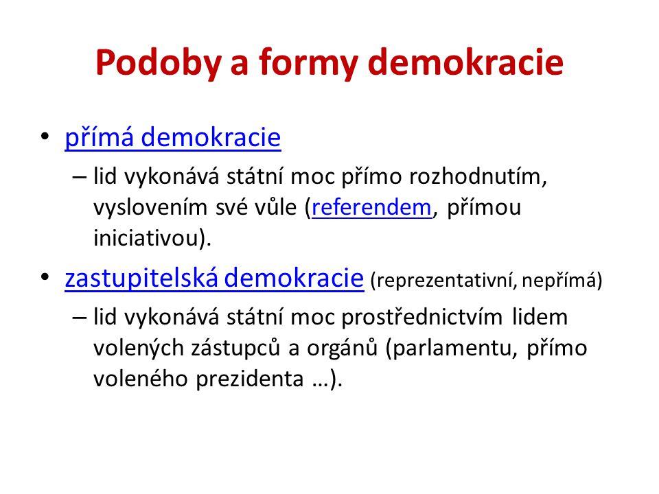 Podoby a formy demokracie přímá demokracie – lid vykonává státní moc přímo rozhodnutím, vyslovením své vůle (referendem, přímou iniciativou).referendem zastupitelská demokracie (reprezentativní, nepřímá) zastupitelská demokracie – lid vykonává státní moc prostřednictvím lidem volených zástupců a orgánů (parlamentu, přímo voleného prezidenta …).