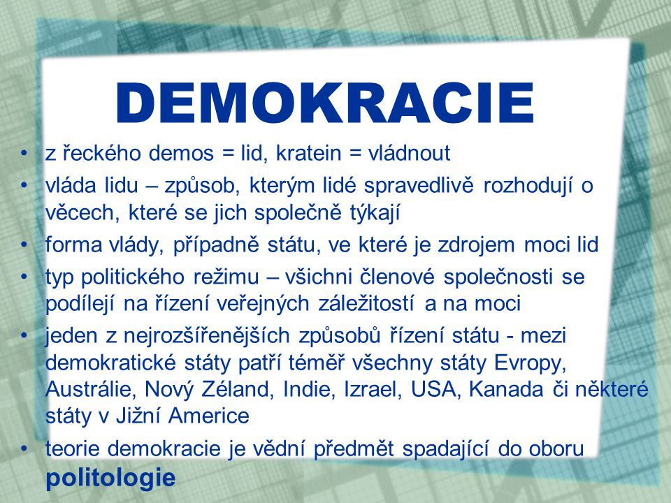 DEMOKRACIE z řeckého demos = lid, kratein = vládnout vláda lidu – způsob, kterým lidé spravedlivě rozhodují o věcech, které se jich společně týkají forma vlády, případně státu, ve které je zdrojem moci lid typ politického režimu – všichni členové společnosti se podílejí na řízení veřejných záležitostí a na moci jeden z nejrozšířenějších způsobů řízení státu - mezi demokratické státy patří téměř všechny státy Evropy, Austrálie, Nový Zéland, Indie, Izrael, USA, Kanada či některé státy v Jižní Americe teorie demokracie je vědní předmět spadající do oboru politologie