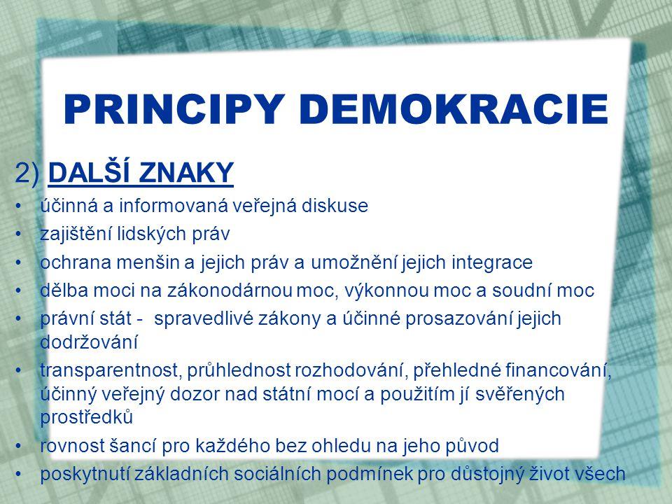 PRINCIPY DEMOKRACIE 2) DALŠÍ ZNAKY účinná a informovaná veřejná diskuse zajištění lidských práv ochrana menšin a jejich práv a umožnění jejich integrace dělba moci na zákonodárnou moc, výkonnou moc a soudní moc právní stát - spravedlivé zákony a účinné prosazování jejich dodržování transparentnost, průhlednost rozhodování, přehledné financování, účinný veřejný dozor nad státní mocí a použitím jí svěřených prostředků rovnost šancí pro každého bez ohledu na jeho původ poskytnutí základních sociálních podmínek pro důstojný život všech