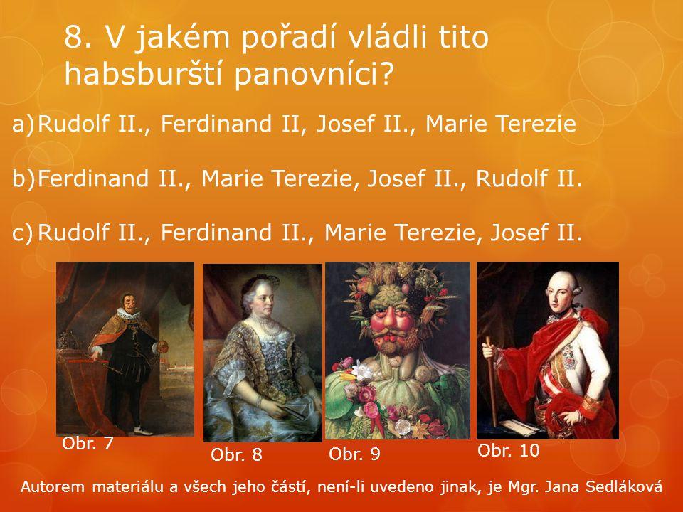 8. V jakém pořadí vládli tito habsburští panovníci? a)Rudolf II., Ferdinand II, Josef II., Marie Terezie b)Ferdinand II., Marie Terezie, Josef II., Ru