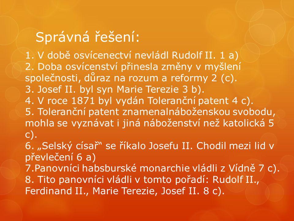Správná řešení: 1. V době osvícenectví nevládl Rudolf II. 1 a) 2. Doba osvícenství přinesla změny v myšlení společnosti, důraz na rozum a reformy 2 (c