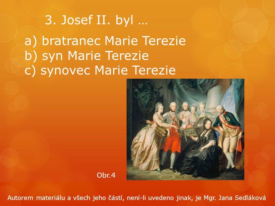 3. Josef II. byl … a) bratranec Marie Terezie b) syn Marie Terezie c) synovec Marie Terezie Obr.4 Autorem materiálu a všech jeho částí, není-li uveden