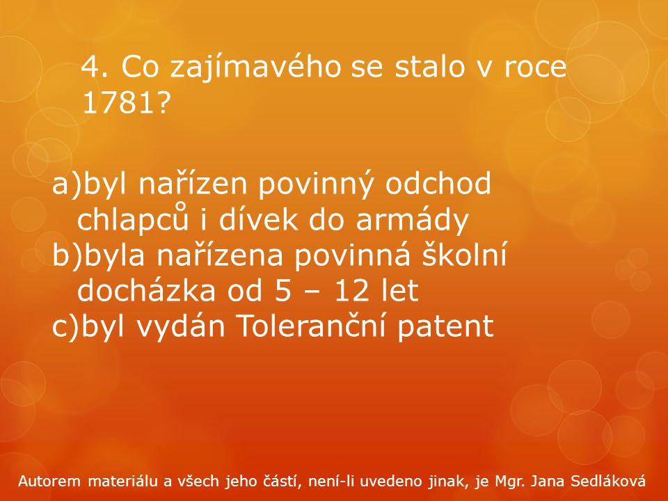 4. Co zajímavého se stalo v roce 1781? a)byl nařízen povinný odchod chlapců i dívek do armády b)byla nařízena povinná školní docházka od 5 – 12 let c)