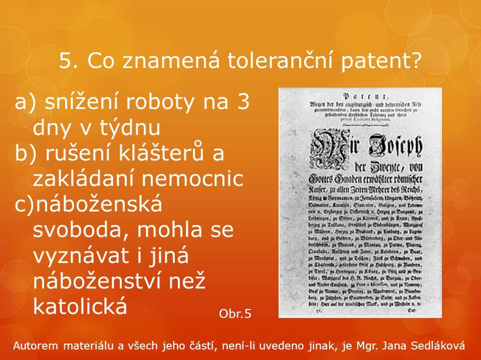 5. Co znamená toleranční patent? a) snížení roboty na 3 dny v týdnu b) rušení klášterů a zakládaní nemocnic c)náboženská svoboda, mohla se vyznávat i