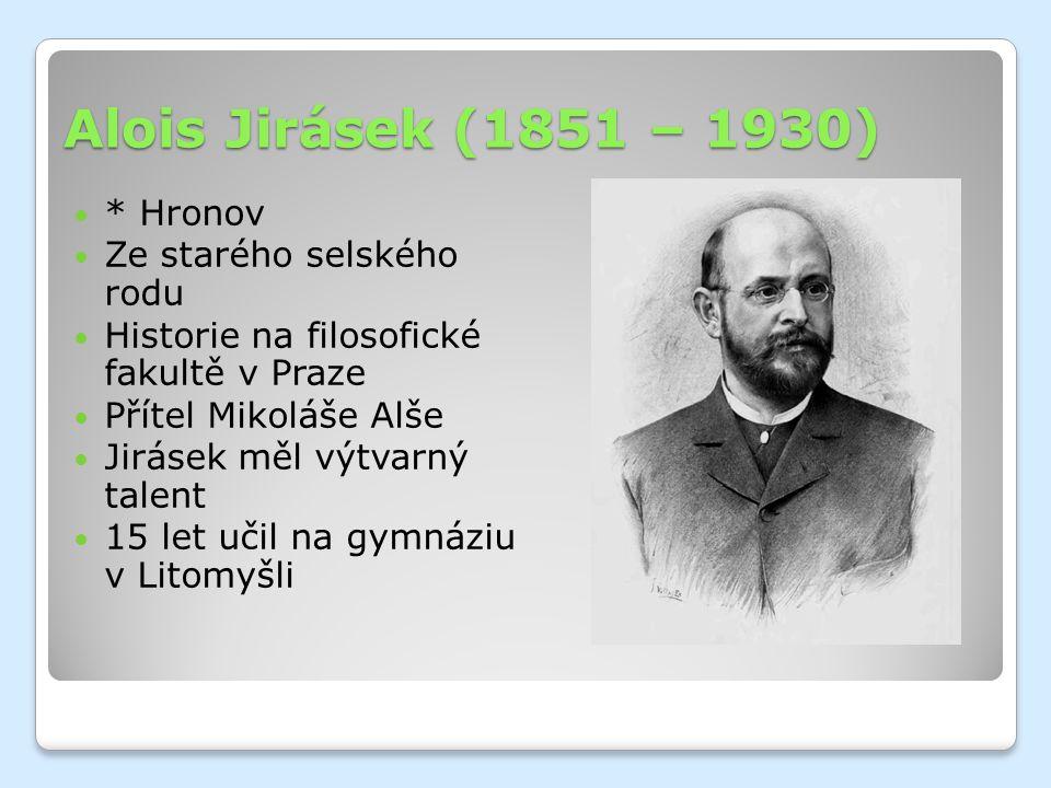 Alois Jirásek (1851 – 1930) * Hronov Ze starého selského rodu Historie na filosofické fakultě v Praze Přítel Mikoláše Alše Jirásek měl výtvarný talent 15 let učil na gymnáziu v Litomyšli