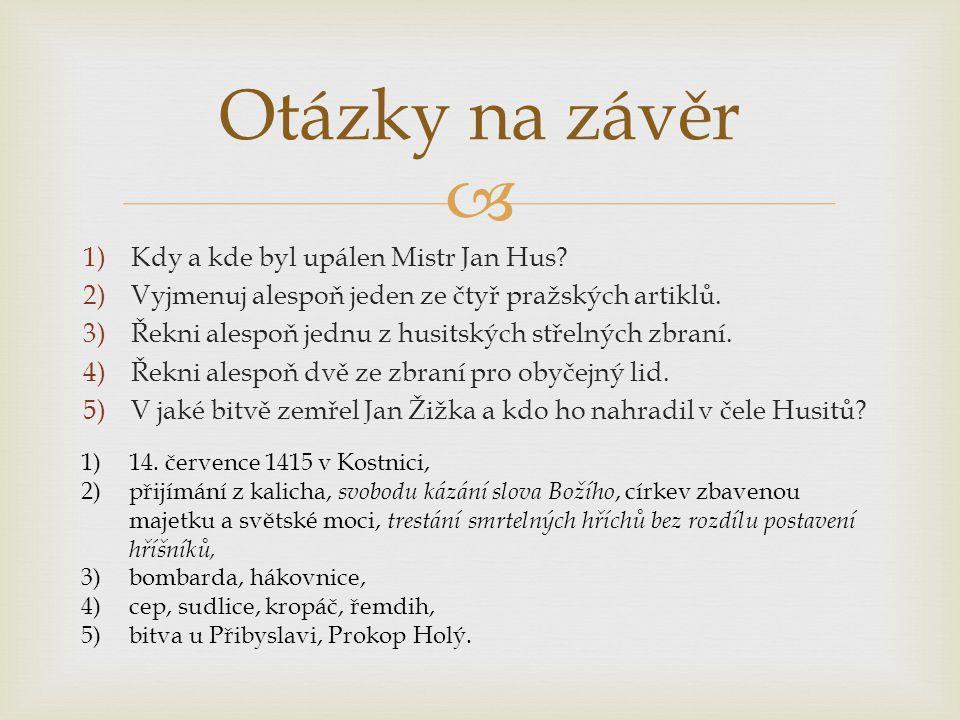  1)Kdy a kde byl upálen Mistr Jan Hus? 2)Vyjmenuj alespoň jeden ze čtyř pražských artiklů. 3)Řekni alespoň jednu z husitských střelných zbraní. 4)Řek
