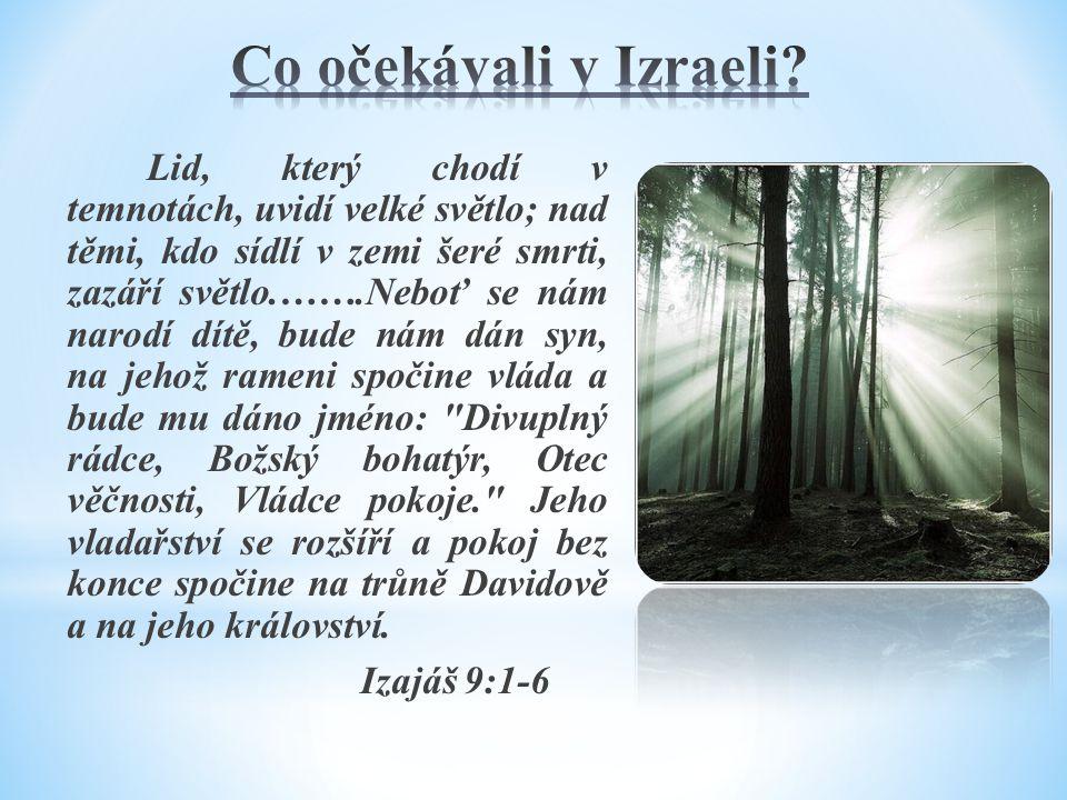 Lid, který chodí v temnotách, uvidí velké světlo; nad těmi, kdo sídlí v zemi šeré smrti, zazáří světlo.…….Neboť se nám narodí dítě, bude nám dán syn, na jehož rameni spočine vláda a bude mu dáno jméno: Divuplný rádce, Božský bohatýr, Otec věčnosti, Vládce pokoje. Jeho vladařství se rozšíří a pokoj bez konce spočine na trůně Davidově a na jeho království.
