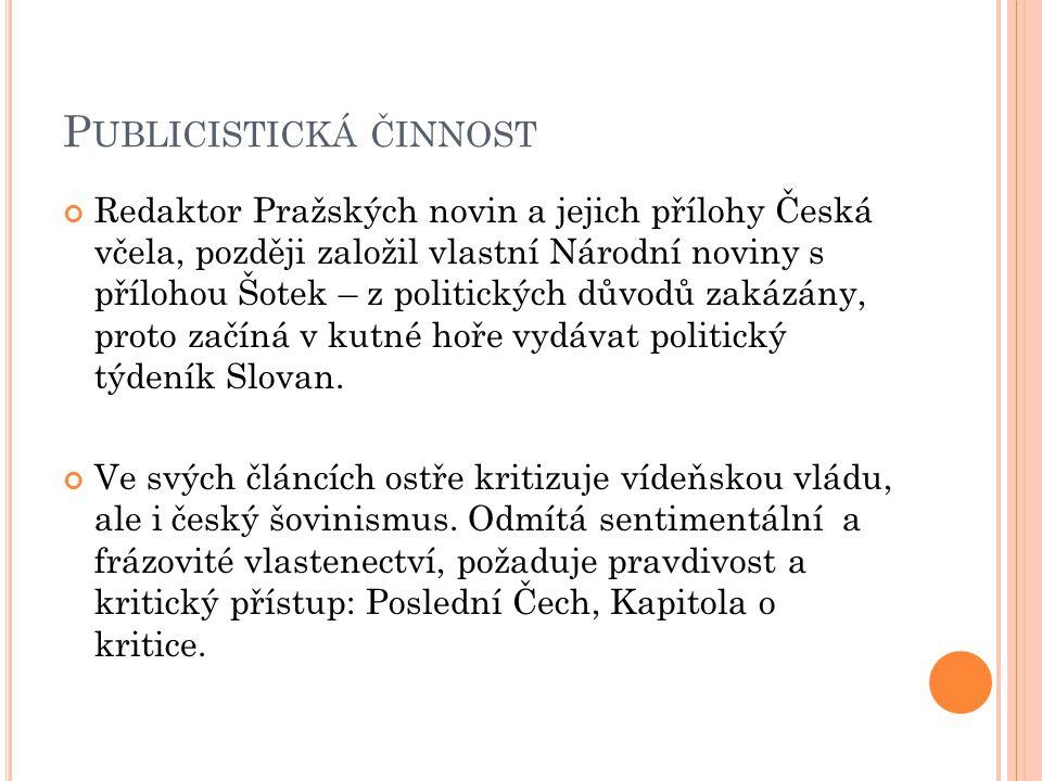 P UBLICISTICKÁ ČINNOST Redaktor Pražských novin a jejich přílohy Česká včela, později založil vlastní Národní noviny s přílohou Šotek – z politických důvodů zakázány, proto začíná v kutné hoře vydávat politický týdeník Slovan.