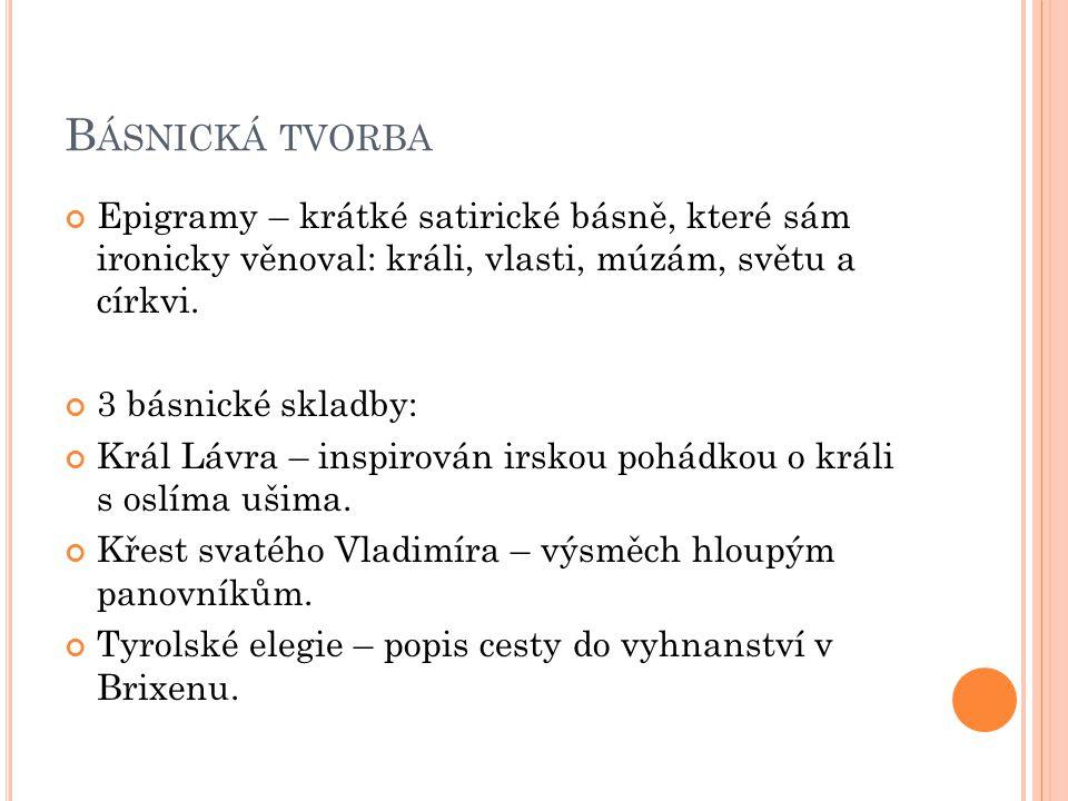 B ÁSNICKÁ TVORBA Epigramy – krátké satirické básně, které sám ironicky věnoval: králi, vlasti, múzám, světu a církvi.