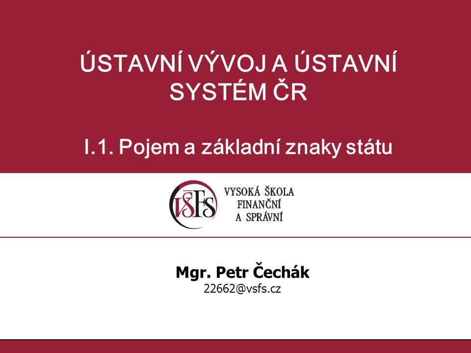 ÚSTAVNÍ VÝVOJ A ÚSTAVNÍ SYSTÉM ČR I.1. Pojem a základní znaky státu Mgr. Petr Čechák 22662@vsfs.cz