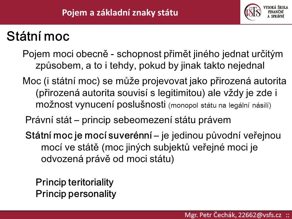 Mgr. Petr Čechák, 22662@vsfs.cz :: Pojem a základní znaky státu Státní moc Pojem moci obecně - schopnost přimět jiného jednat určitým způsobem, a to i
