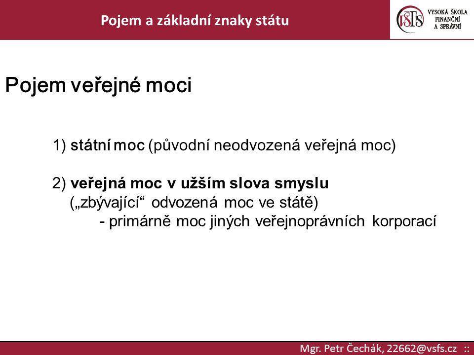 Mgr. Petr Čechák, 22662@vsfs.cz :: Pojem a základní znaky státu Pojem veřejné moci 1) státní moc (původní neodvozená veřejná moc) 2) veřejná moc v užš