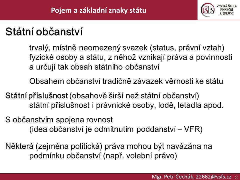 Mgr. Petr Čechák, 22662@vsfs.cz :: Pojem a základní znaky státu Státní občanství trvalý, místně neomezený svazek (status, právní vztah) fyzické osoby