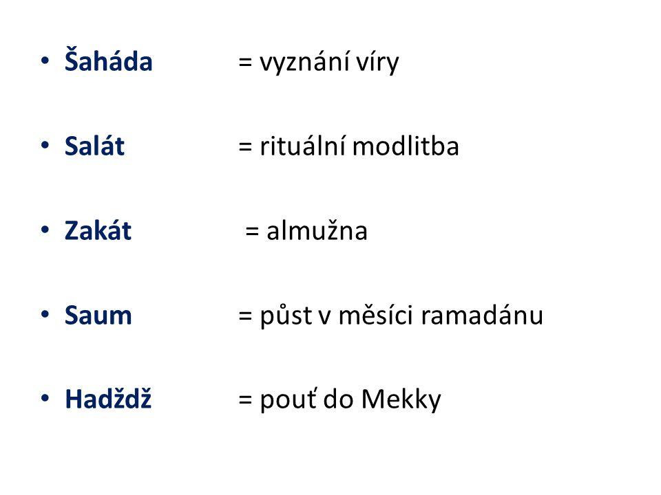 Šaháda = vyznání víry Salát = rituální modlitba Zakát = almužna Saum = půst v měsíci ramadánu Hadždž = pouť do Mekky