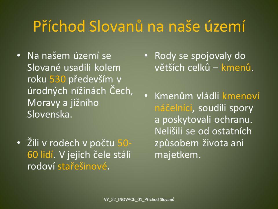 Příchod Slovanů na naše území Na našem území se Slované usadili kolem roku 530 především v úrodných nížinách Čech, Moravy a jižního Slovenska. Žili v