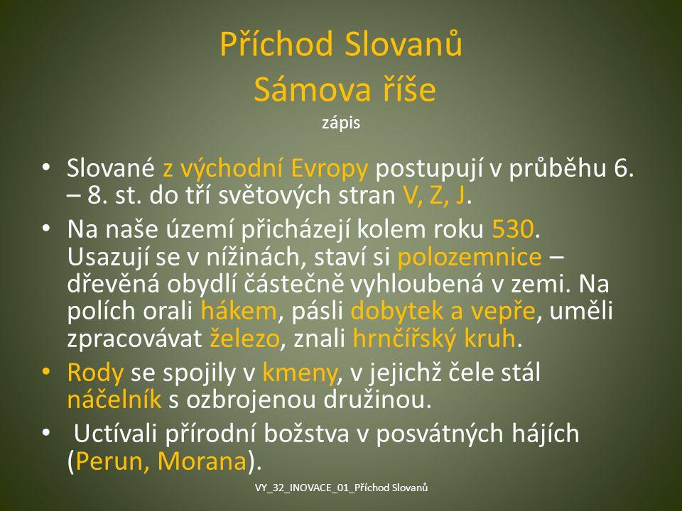 Příchod Slovanů Sámova říše zápis Slované z východní Evropy postupují v průběhu 6. – 8. st. do tří světových stran V, Z, J. Na naše území přicházejí k