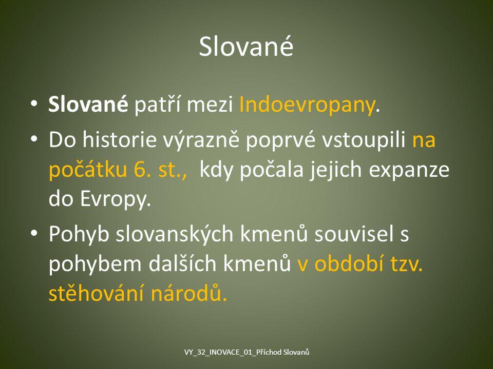Slované Slované patří mezi Indoevropany. Do historie výrazně poprvé vstoupili na počátku 6. st., kdy počala jejich expanze do Evropy. Pohyb slovanskýc