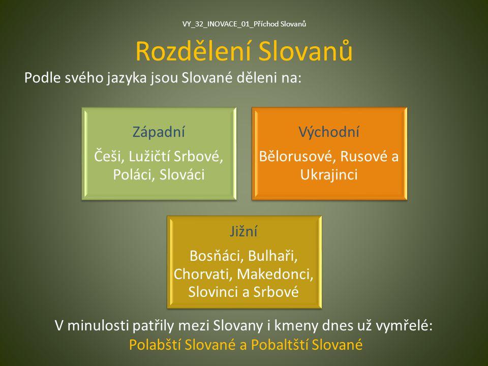 Rozdělení Slovanů Podle svého jazyka jsou Slované děleni na: Západní Češi, Lužičtí Srbové, Poláci, Slováci Východní Bělorusové, Rusové a Ukrajinci Již