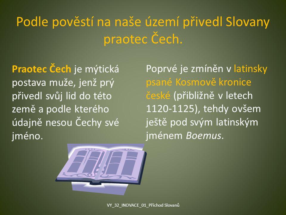 Podle pověstí na naše území přivedl Slovany praotec Čech. Praotec Čech je mýtická postava muže, jenž prý přivedl svůj lid do této země a podle kterého