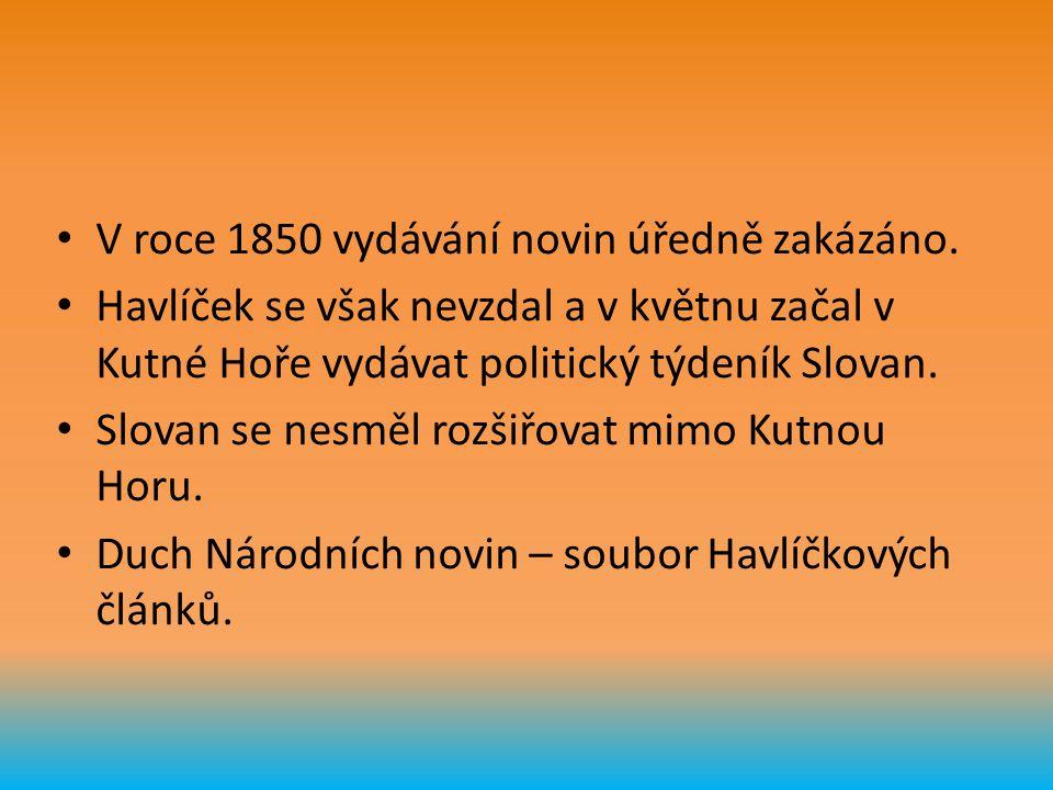 V roce 1850 vydávání novin úředně zakázáno. Havlíček se však nevzdal a v květnu začal v Kutné Hoře vydávat politický týdeník Slovan. Slovan se nesměl