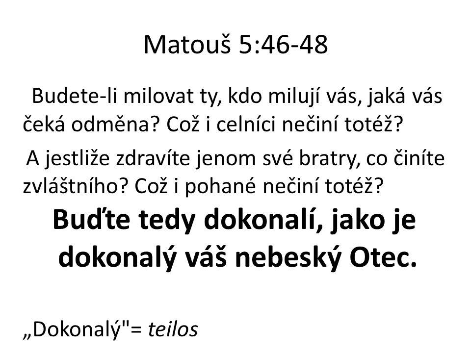 Matouš 5:46-48 Budete-li milovat ty, kdo milují vás, jaká vás čeká odměna? Což i celníci nečiní totéž? A jestliže zdravíte jenom své bratry, co činíte