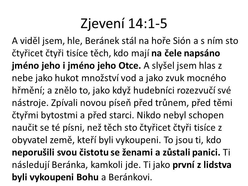 Zjevení 14:1-5 A viděl jsem, hle, Beránek stál na hoře Sión a s ním sto čtyřicet čtyři tisíce těch, kdo mají na čele napsáno jméno jeho i jméno jeho O