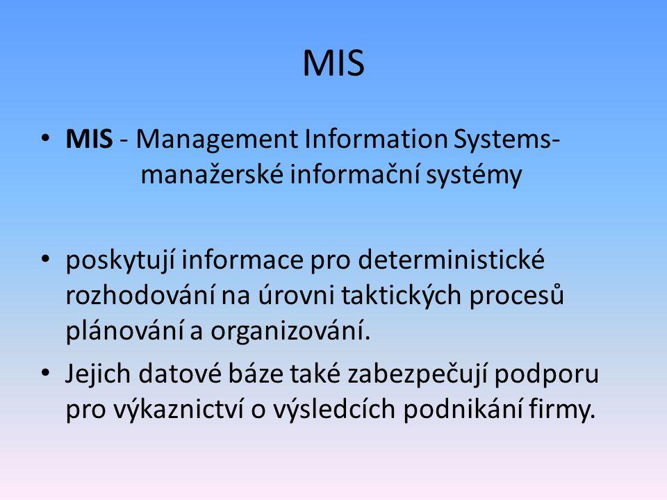 MIS MIS - Management Information Systems- manažerské informační systémy poskytují informace pro deterministické rozhodování na úrovni taktických proce