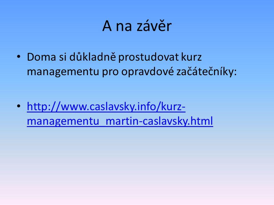 A na závěr Doma si důkladně prostudovat kurz managementu pro opravdové začátečníky: http://www.caslavsky.info/kurz- managementu_martin-caslavsky.html