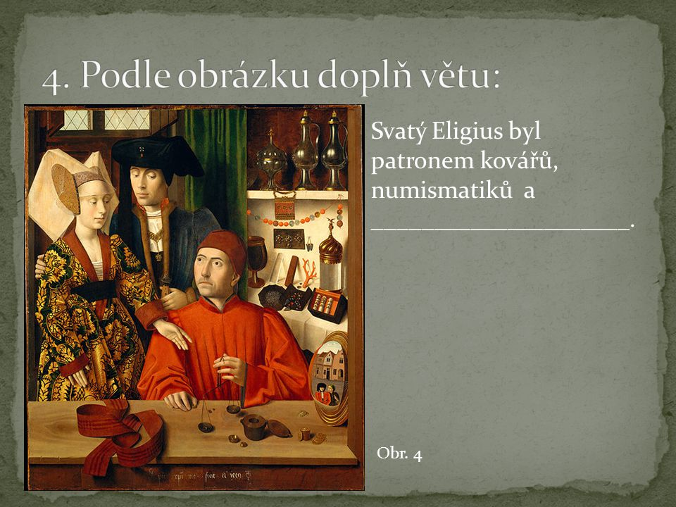 Svatý Eligius byl patronem kovářů, numismatiků a _____________________. Obr. 4