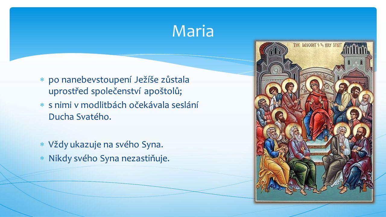  po nanebevstoupení Ježíše zůstala uprostřed společenství apoštolů;  s nimi v modlitbách očekávala seslání Ducha Svatého.  Vždy ukazuje na svého Sy