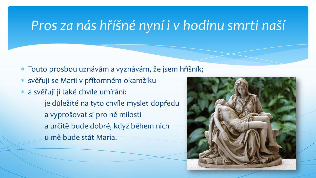  Touto prosbou uznávám a vyznávám, že jsem hříšník;  svěřuji se Marii v přítomném okamžiku  a svěřuji jí také chvíle umírání: je důležité na tyto c