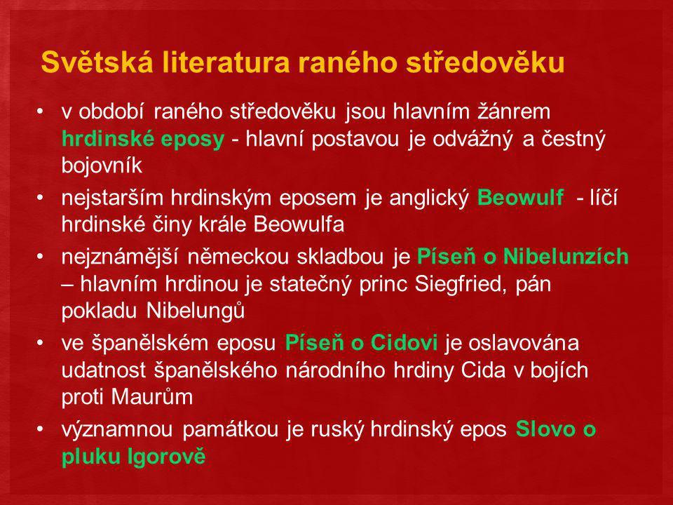 Světská literatura raného středověku v období raného středověku jsou hlavním žánrem hrdinské eposy - hlavní postavou je odvážný a čestný bojovník nejstarším hrdinským eposem je anglický Beowulf - líčí hrdinské činy krále Beowulfa nejznámější německou skladbou je Píseň o Nibelunzích – hlavním hrdinou je statečný princ Siegfried, pán pokladu Nibelungů ve španělském eposu Píseň o Cidovi je oslavována udatnost španělského národního hrdiny Cida v bojích proti Maurům významnou památkou je ruský hrdinský epos Slovo o pluku Igorově